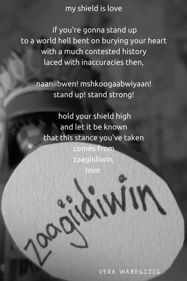 my shield is love if you're gonna stand up to a world hell bent on burying your heart with a much contested history laced with inaccuracies then, naaniibwen, mshkoogaabwiyaan stand up, stand strong hold your shield high and let it be kn (2)